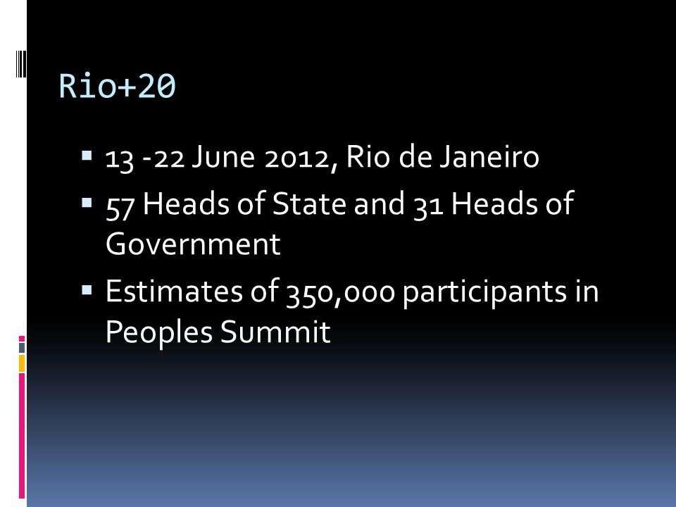 Rio+20  13 -22 June 2012, Rio de Janeiro  57 Heads of State and 31 Heads of Government  Estimates of 350,000 participants in Peoples Summit