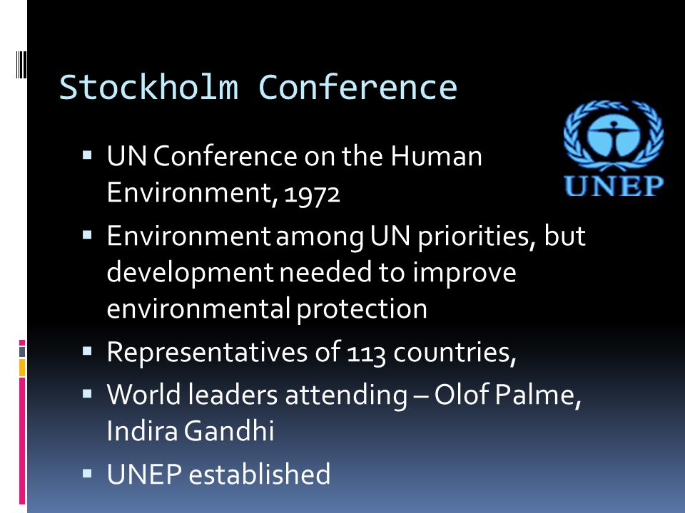 Stockholm Conference  UN Conference on the Human Environment, 1972  Environment among UN priorities, but development needed to improve environmental protection  Representatives of 113 countries,  World leaders attending – Olof Palme, Indira Gandhi  UNEP established