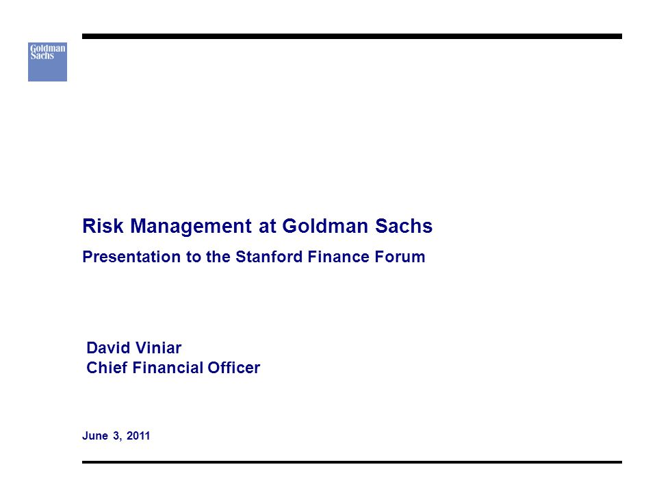 Risk Management at Goldman Sachs Presentation to the Stanford Finance Forum David Viniar Chief Financial Officer June 3, 2011