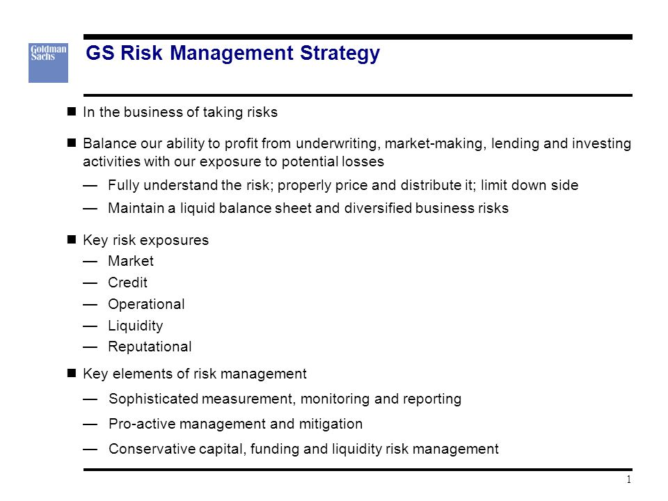 GS Risk Management Strategy In the business of taking risks Balance our ability to profit from underwriting, market-making, lending and investing activities with our exposure to potential losses —Fully understand the risk; properly price and distribute it; limit down side —Maintain a liquid balance sheet and diversified business risks Key risk exposures —Market —Credit —Operational —Liquidity —Reputational Key elements of risk management —Sophisticated measurement, monitoring and reporting —Pro-active management and mitigation —Conservative capital, funding and liquidity risk management 1