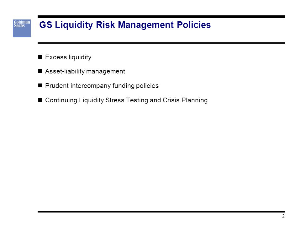 GS Liquidity Risk Management Policies Excess liquidity Asset-liability management Prudent intercompany funding policies Continuing Liquidity Stress Testing and Crisis Planning 2