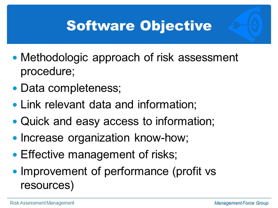Risk Assessment ManagementManagement Force Group Software Objective Methodologic approach of risk assessment procedure; Data completeness; Link relevant data and information; Quick and easy access to information; Increase organization know-how; Effective management of risks; Improvement of performance (profit vs resources)