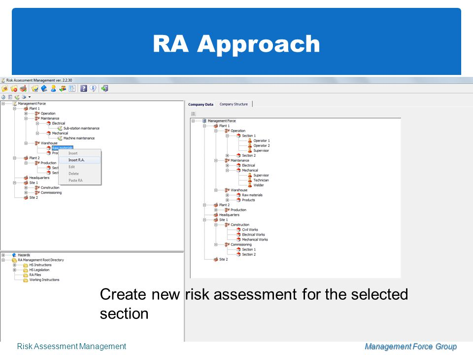 RA Approach Risk Assessment ManagementManagement Force Group Create Risk Assessment structure until 3 rd level of detail based on organization chart or Company's workplace or other user option Add tasks and activities undertaken by personnel to the Task List table Create new risk assessment for the selected section