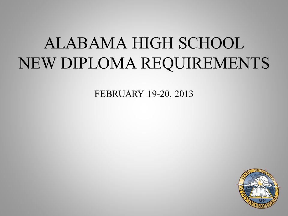 ALABAMA HIGH SCHOOL NEW DIPLOMA REQUIREMENTS FEBRUARY 19-20, 2013