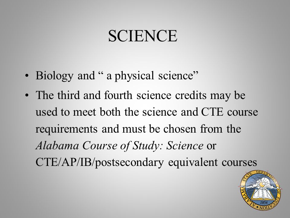 SCIENCE Biology and a physical science The third and fourth science credits may be used to meet both the science and CTE course requirements and must be chosen from the Alabama Course of Study: Science or CTE/AP/IB/postsecondary equivalent courses