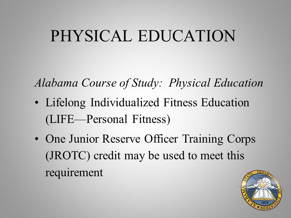 PHYSICAL EDUCATION Alabama Course of Study: Physical Education Lifelong Individualized Fitness Education (LIFE—Personal Fitness) One Junior Reserve Officer Training Corps (JROTC) credit may be used to meet this requirement
