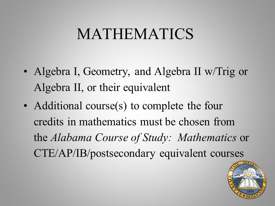 MATHEMATICS Algebra I, Geometry, and Algebra II w/Trig or Algebra II, or their equivalent Additional course(s) to complete the four credits in mathematics must be chosen from the Alabama Course of Study: Mathematics or CTE/AP/IB/postsecondary equivalent courses