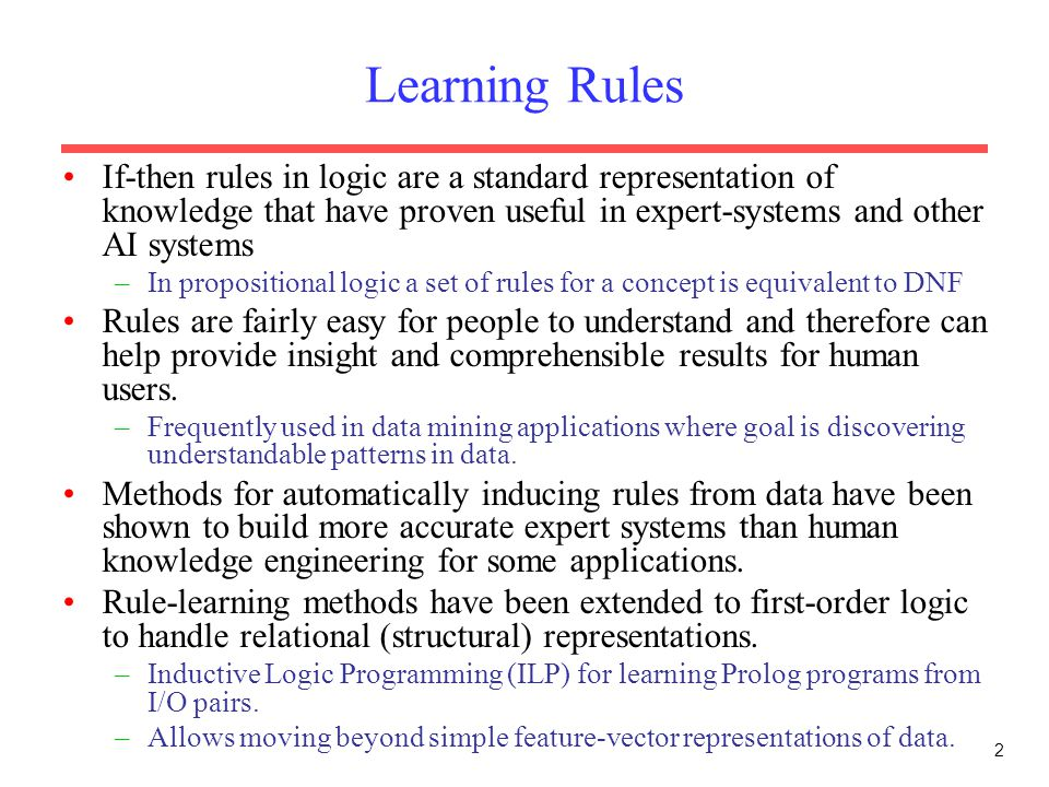 2 Learning Rules If-then rules in logic are a standard representation of knowledge that have proven useful in expert-systems and other AI systems –In propositional logic a set of rules for a concept is equivalent to DNF Rules are fairly easy for people to understand and therefore can help provide insight and comprehensible results for human users.