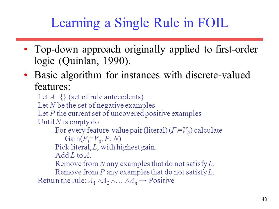 40 Learning a Single Rule in FOIL Top-down approach originally applied to first-order logic (Quinlan, 1990).