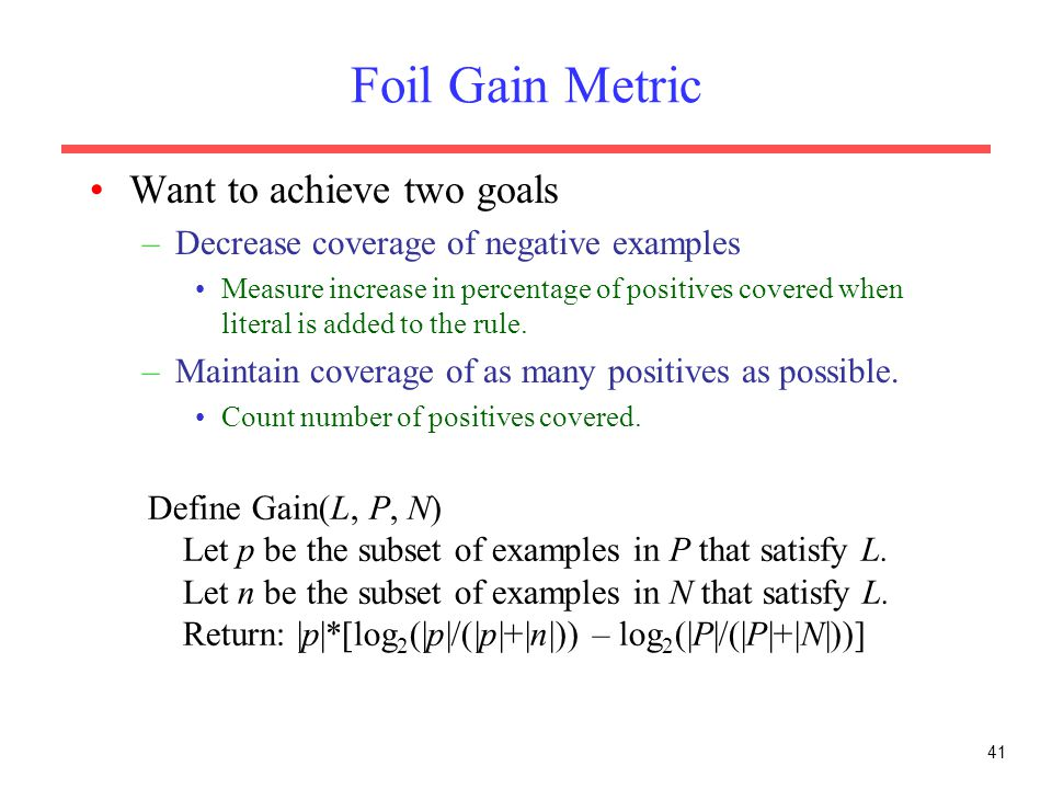 41 Foil Gain Metric Want to achieve two goals –Decrease coverage of negative examples Measure increase in percentage of positives covered when literal is added to the rule.