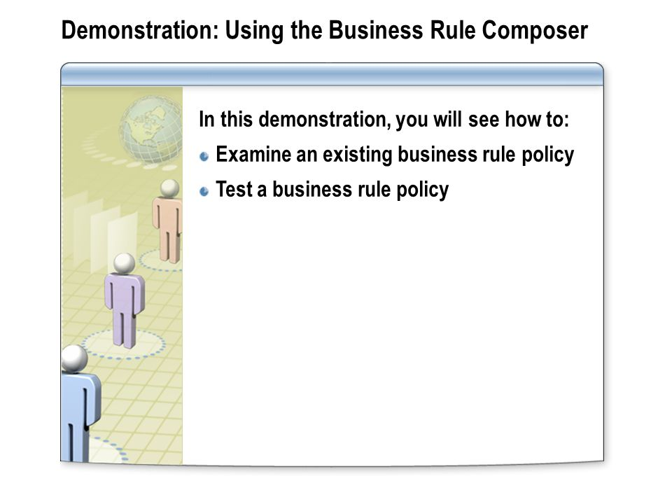Demonstration: Using the Business Rule Composer In this demonstration, you will see how to: Examine an existing business rule policy Test a business rule policy