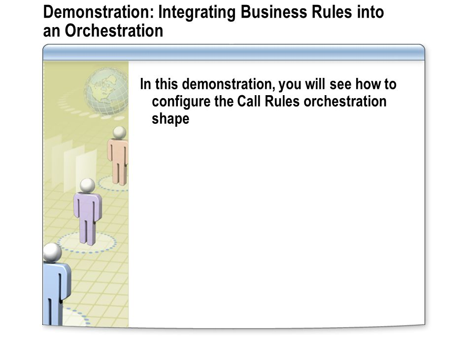 Demonstration: Integrating Business Rules into an Orchestration In this demonstration, you will see how to configure the Call Rules orchestration shape