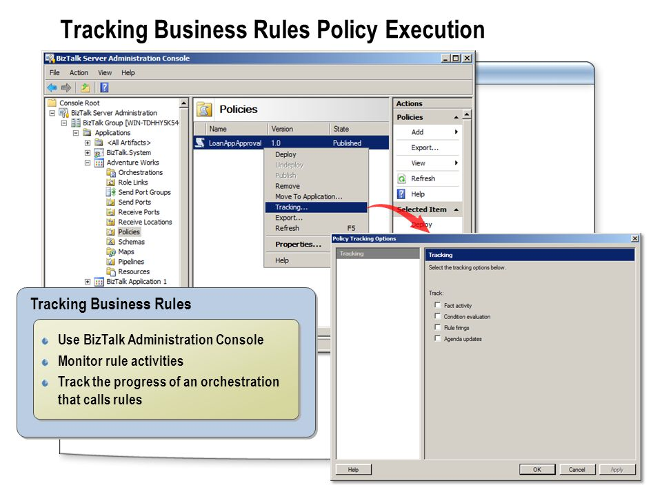 Tracking Business Rules Policy Execution Tracking Business Rules Use BizTalk Administration Console Monitor rule activities Track the progress of an orchestration that calls rules Use BizTalk Administration Console Monitor rule activities Track the progress of an orchestration that calls rules