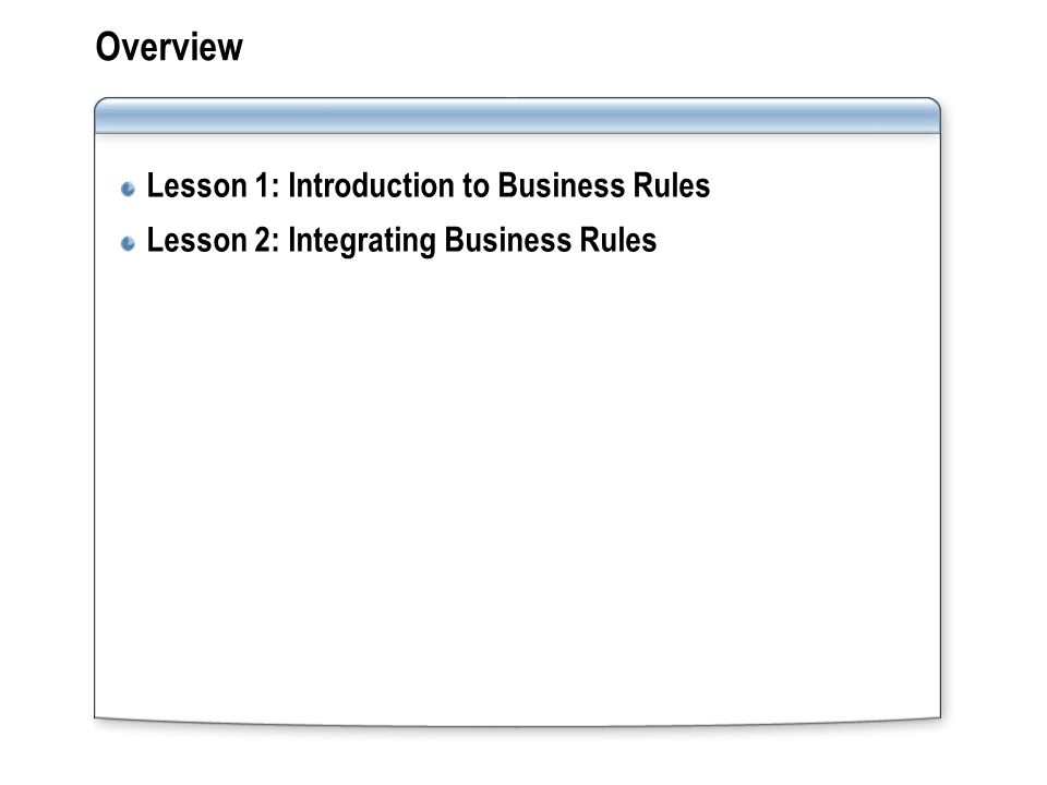 Overview Lesson 1: Introduction to Business Rules Lesson 2: Integrating Business Rules