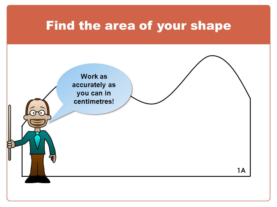 Find the area of your shape 1A Work as accurately as you can in centimetres!