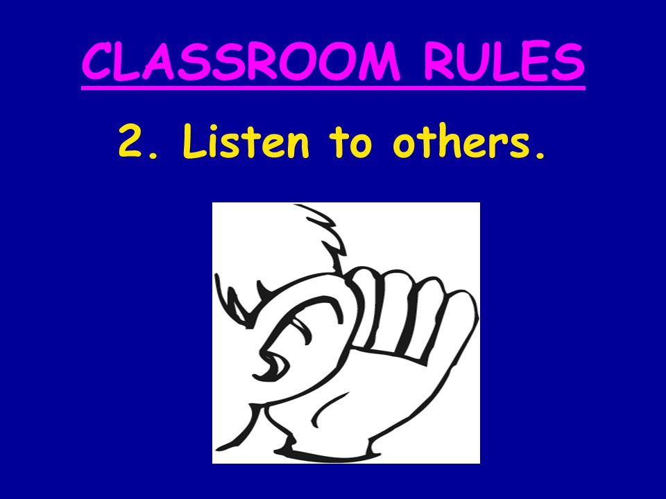 CLASSROOM RULES 2. Listen to others.