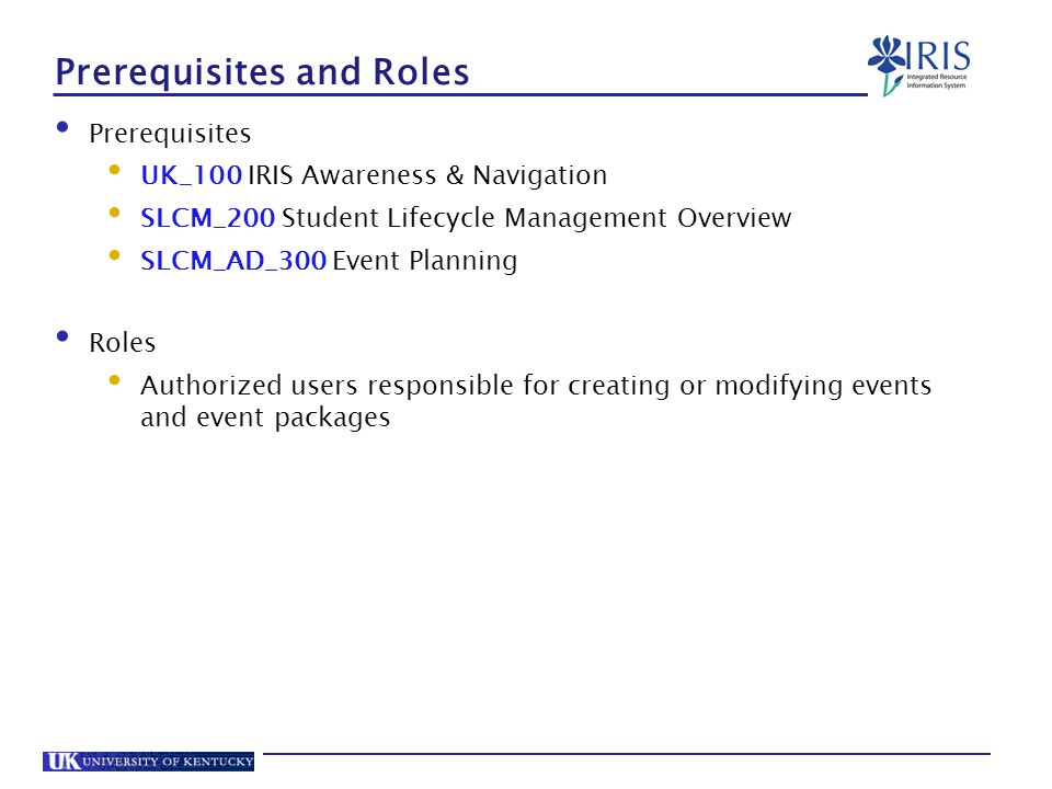 Prerequisites and Roles Prerequisites UK_100 IRIS Awareness & Navigation SLCM_200 Student Lifecycle Management Overview SLCM_AD_300 Event Planning Roles Authorized users responsible for creating or modifying events and event packages