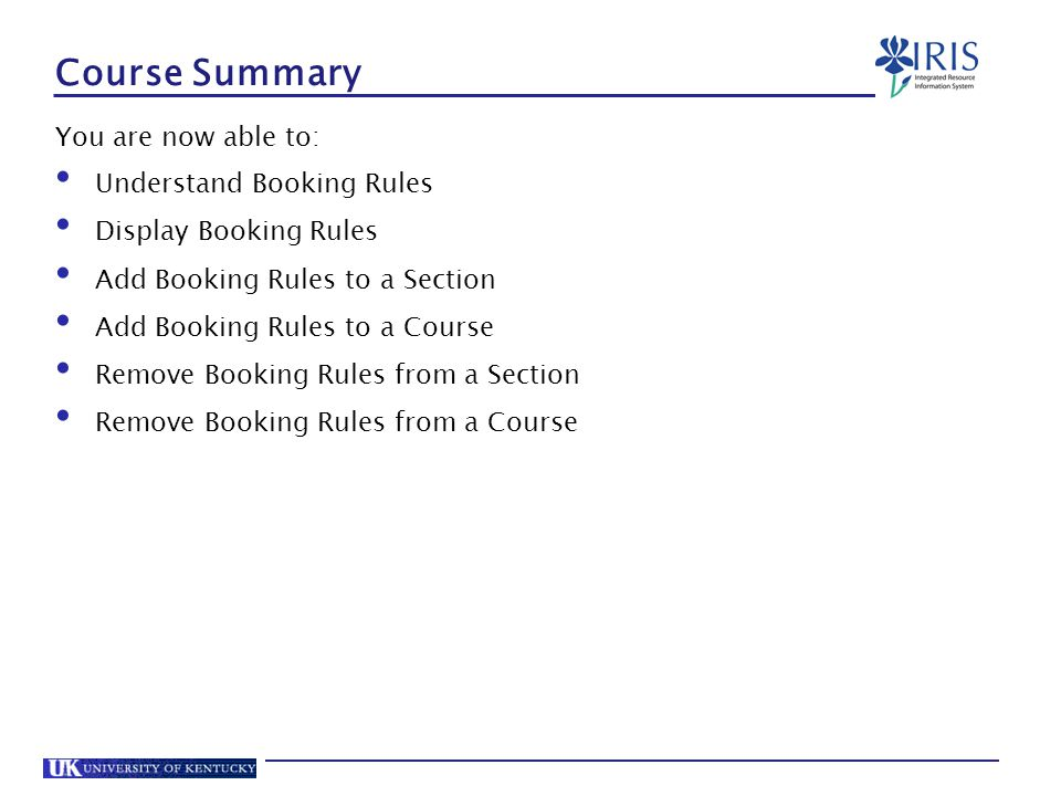 Course Summary You are now able to: Understand Booking Rules Display Booking Rules Add Booking Rules to a Section Add Booking Rules to a Course Remove Booking Rules from a Section Remove Booking Rules from a Course