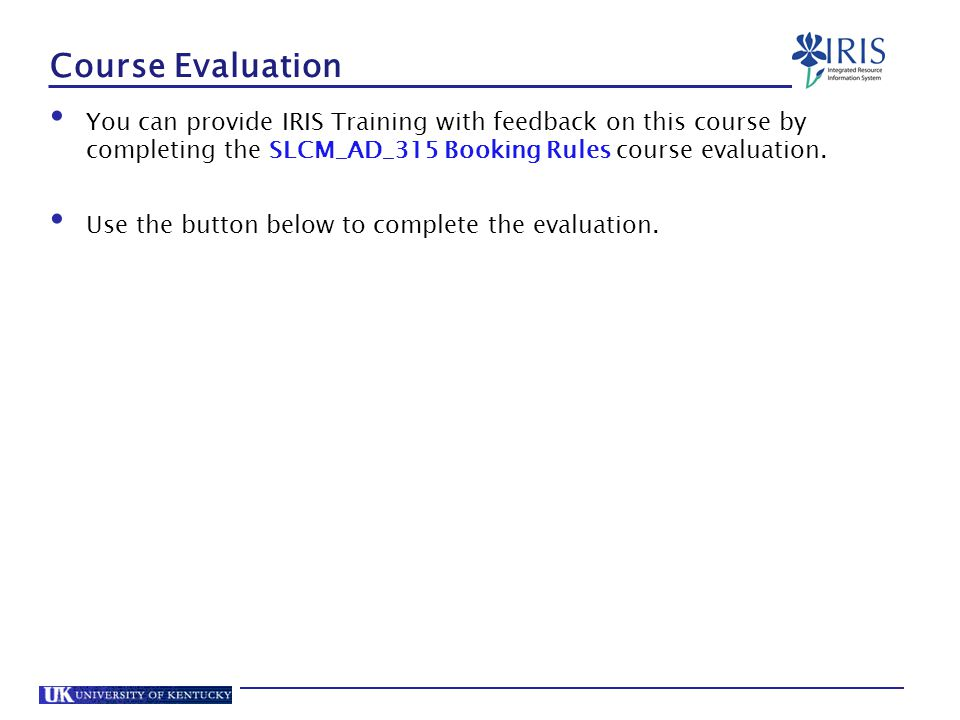 Course Evaluation You can provide IRIS Training with feedback on this course by completing the SLCM_AD_315 Booking Rules course evaluation.