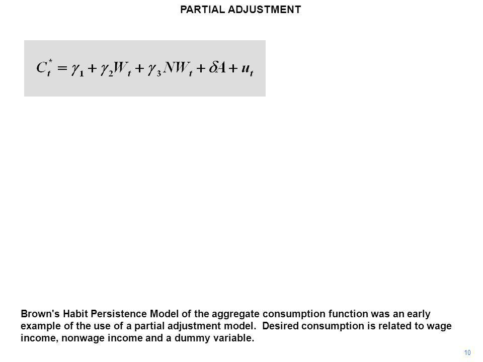 10 PARTIAL ADJUSTMENT Brown s Habit Persistence Model of the aggregate consumption function was an early example of the use of a partial adjustment model.