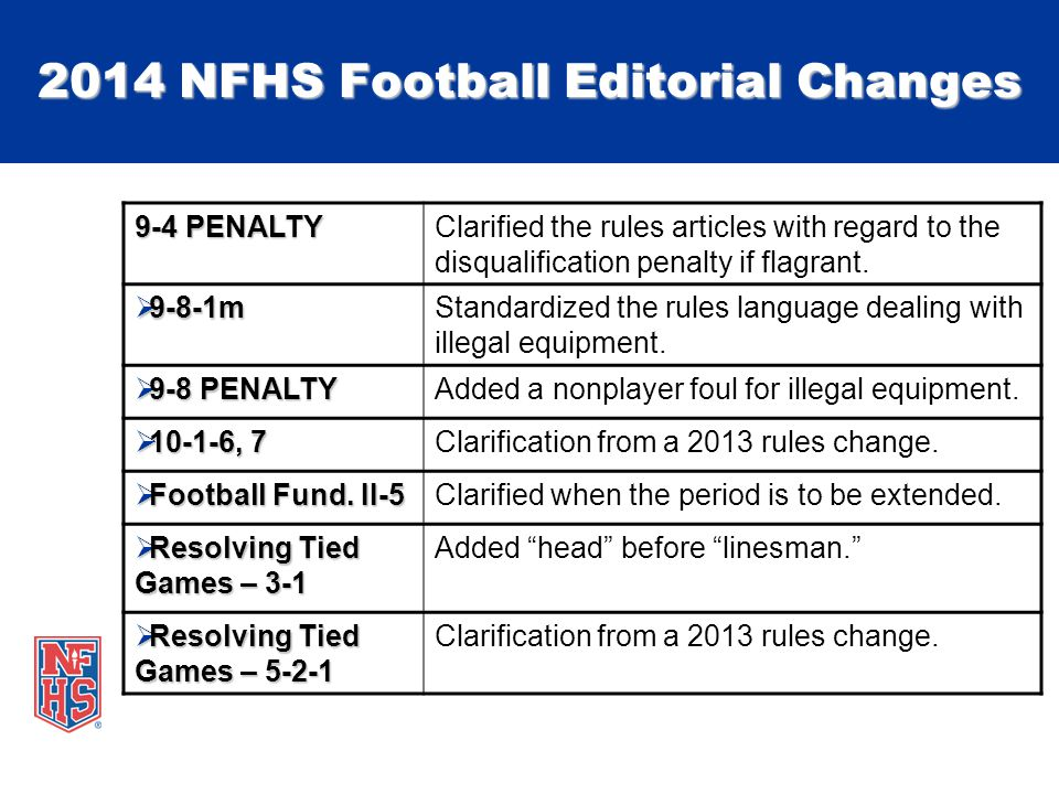 2014 NFHS Football Editorial Changes 9-4 PENALTY Clarified the rules articles with regard to the disqualification penalty if flagrant.