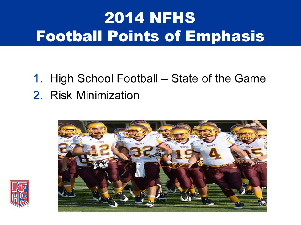 2014 NFHS Football Points of Emphasis 1.High School Football – State of the Game 2.Risk Minimization
