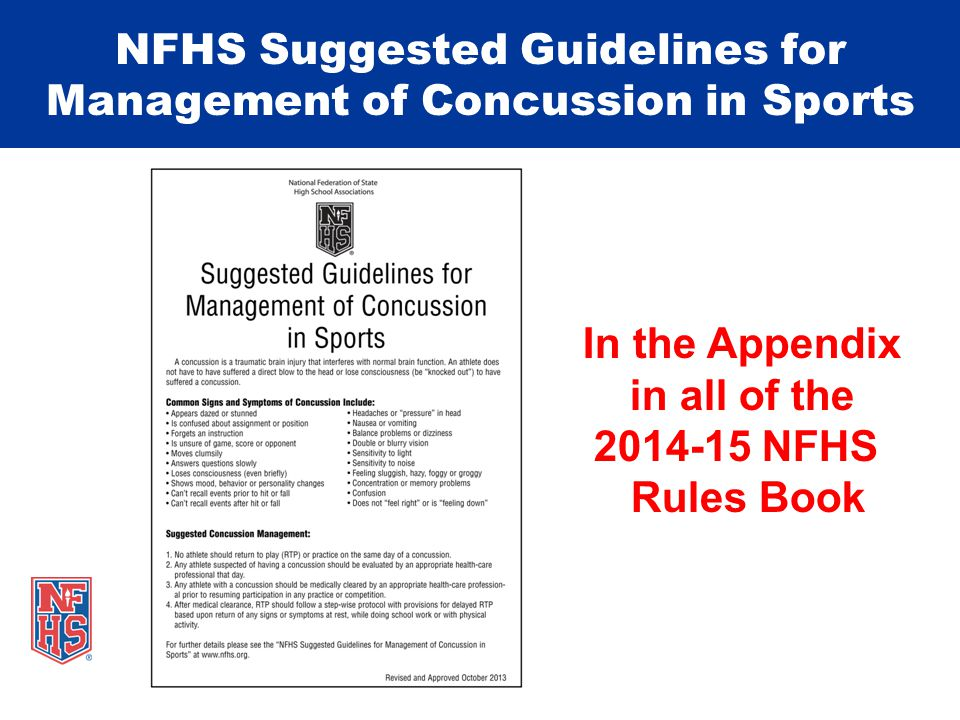 NFHS Suggested Guidelines for Management of Concussion in Sports In the Appendix in all of the 2014-15 NFHS Rules Book