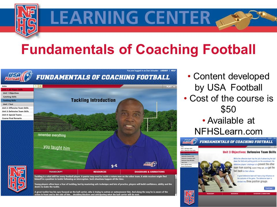 Fundamentals of Coaching Football Content developed by USA Football Cost of the course is $50 Available at NFHSLearn.com Hosted by Charles Davis