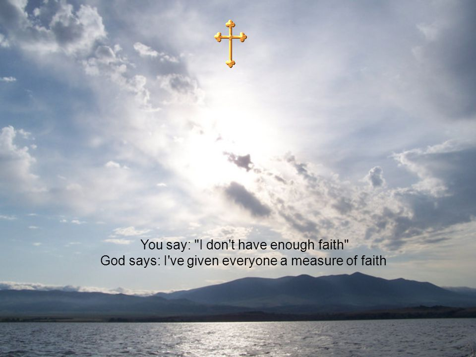 You say: I don t have enough faith God says: I ve given everyone a measure of faith
