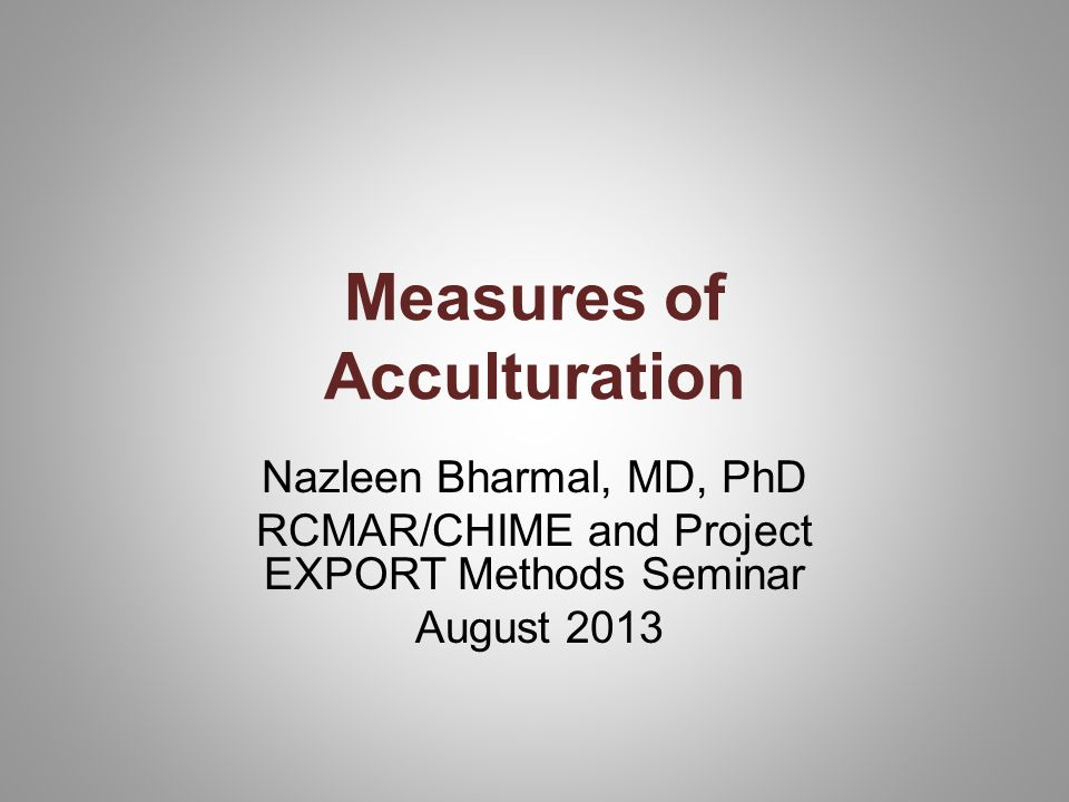 Measures of Acculturation Nazleen Bharmal, MD, PhD RCMAR/CHIME and Project EXPORT Methods Seminar August 2013