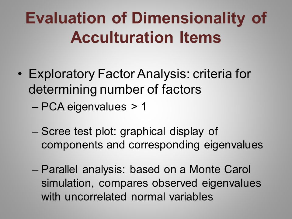 Exploratory Factor Analysis: criteria for determining number of factors –PCA eigenvalues > 1 –Scree test plot: graphical display of components and corresponding eigenvalues –Parallel analysis: based on a Monte Carol simulation, compares observed eigenvalues with uncorrelated normal variables