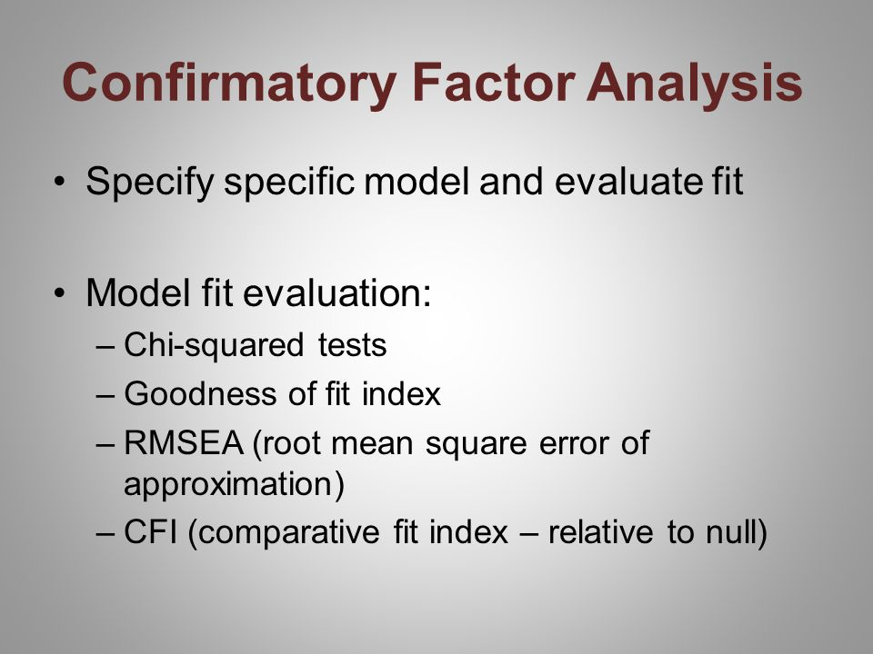 Confirmatory Factor Analysis Specify specific model and evaluate fit Model fit evaluation: –Chi-squared tests –Goodness of fit index –RMSEA (root mean square error of approximation) –CFI (comparative fit index – relative to null)