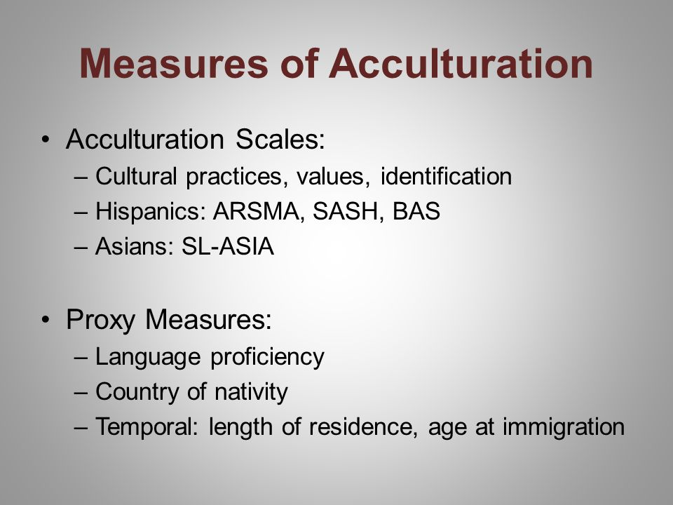 Measures of Acculturation Acculturation Scales: –Cultural practices, values, identification –Hispanics: ARSMA, SASH, BAS –Asians: SL-ASIA Proxy Measures: –Language proficiency –Country of nativity –Temporal: length of residence, age at immigration