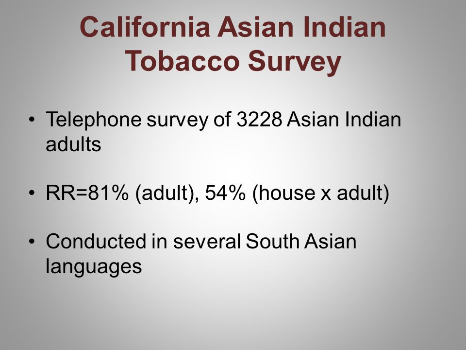 California Asian Indian Tobacco Survey Telephone survey of 3228 Asian Indian adults RR=81% (adult), 54% (house x adult) Conducted in several South Asian languages