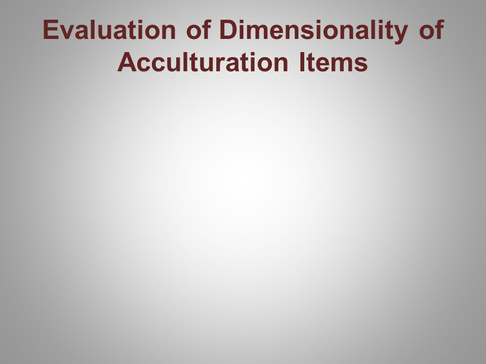 Evaluation of Dimensionality of Acculturation Items