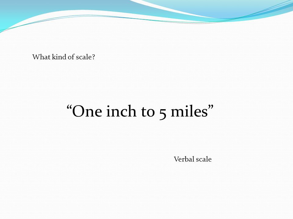 What kind of scale One inch to 5 miles Verbal scale