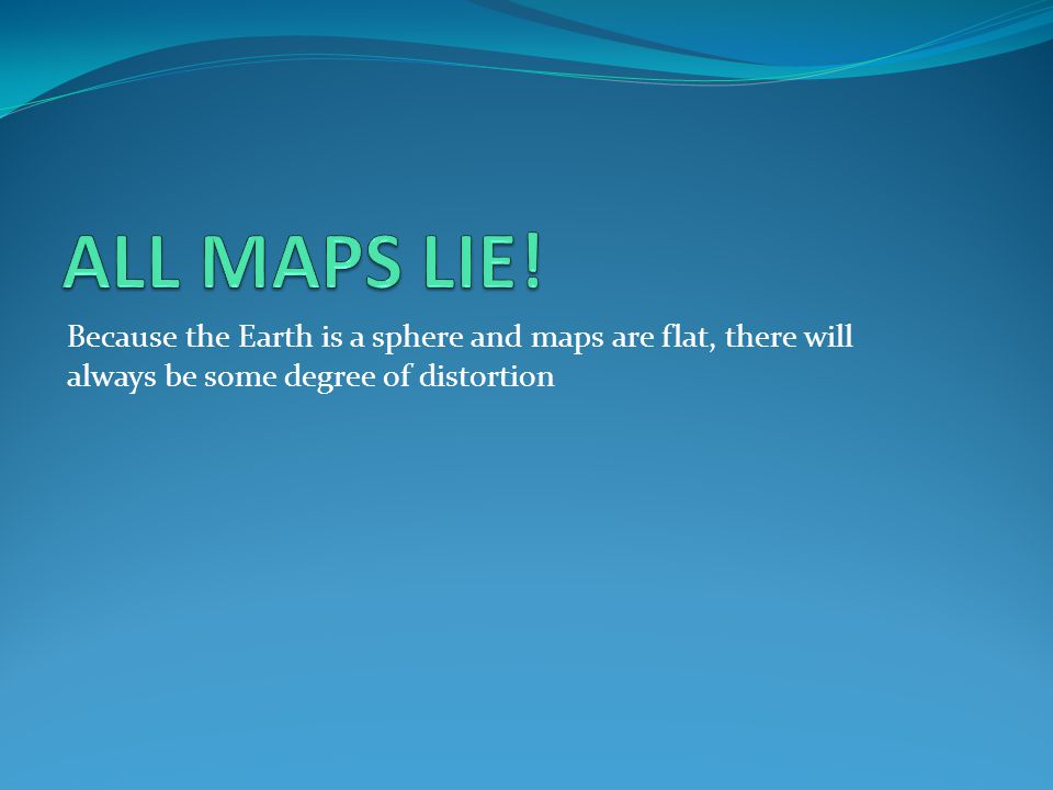 Because the Earth is a sphere and maps are flat, there will always be some degree of distortion