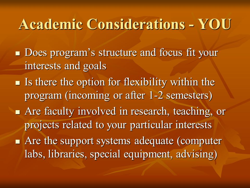 Academic Considerations - YOU Does program's structure and focus fit your interests and goals Does program's structure and focus fit your interests and goals Is there the option for flexibility within the program (incoming or after 1-2 semesters) Is there the option for flexibility within the program (incoming or after 1-2 semesters) Are faculty involved in research, teaching, or projects related to your particular interests Are faculty involved in research, teaching, or projects related to your particular interests Are the support systems adequate (computer labs, libraries, special equipment, advising) Are the support systems adequate (computer labs, libraries, special equipment, advising)