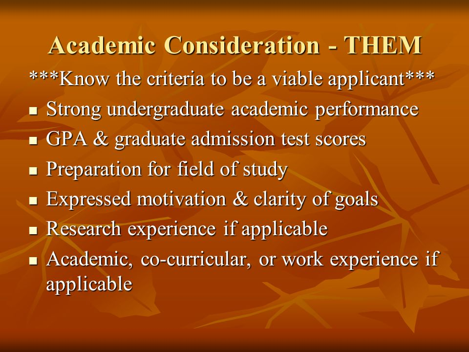 Academic Consideration - THEM ***Know the criteria to be a viable applicant*** Strong undergraduate academic performance Strong undergraduate academic performance GPA & graduate admission test scores GPA & graduate admission test scores Preparation for field of study Preparation for field of study Expressed motivation & clarity of goals Expressed motivation & clarity of goals Research experience if applicable Research experience if applicable Academic, co-curricular, or work experience if applicable Academic, co-curricular, or work experience if applicable