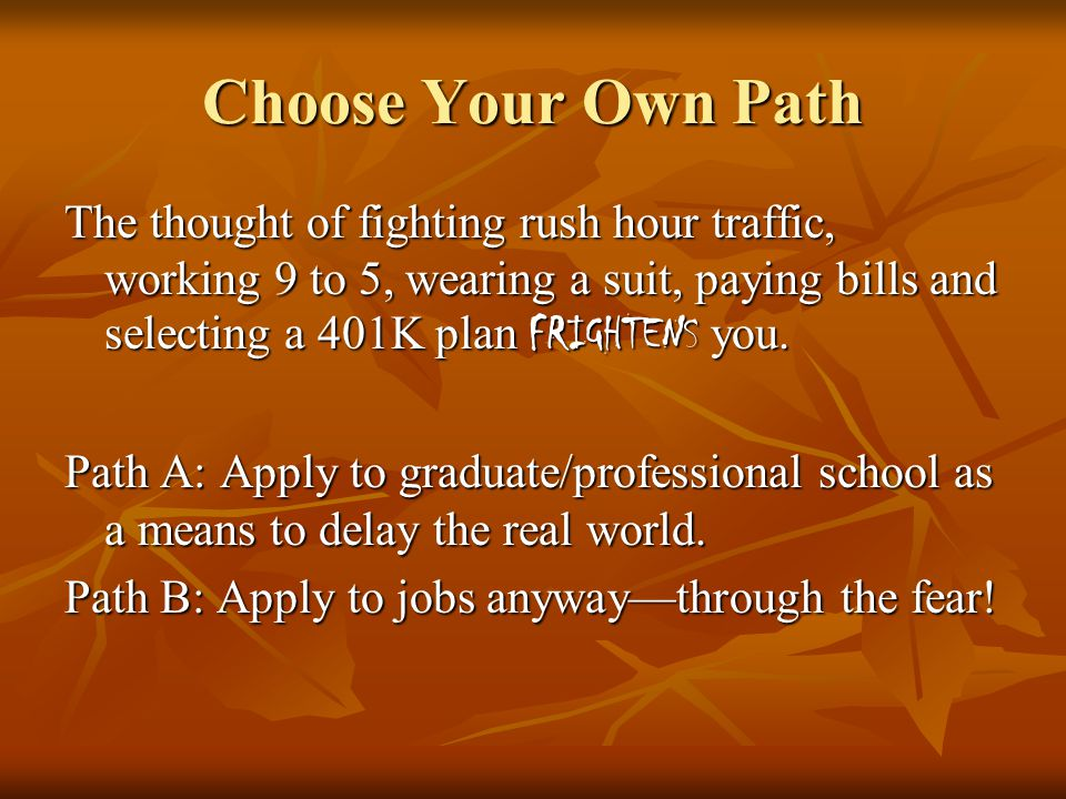 Choose Your Own Path The thought of fighting rush hour traffic, working 9 to 5, wearing a suit, paying bills and selecting a 401K plan FRIGHTENS you.