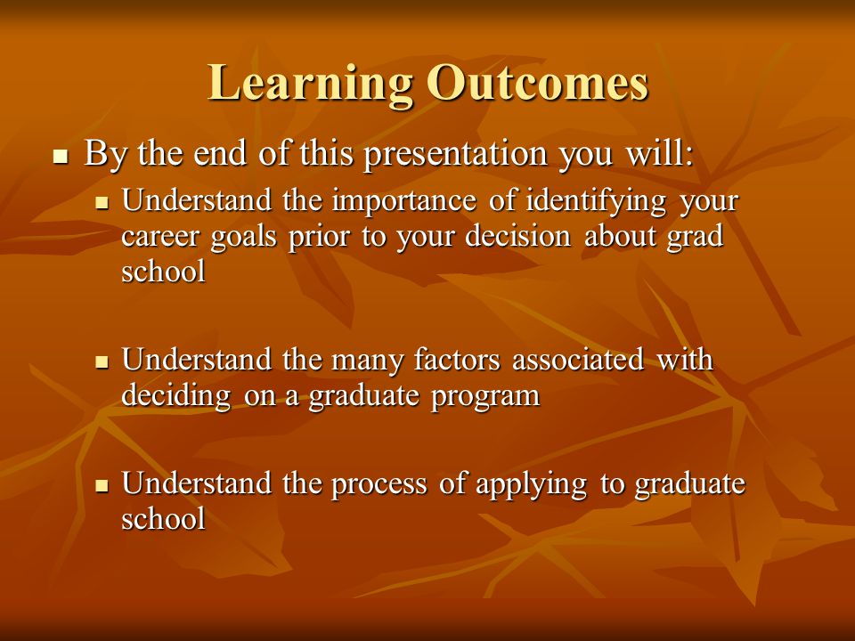 Learning Outcomes By the end of this presentation you will: By the end of this presentation you will: Understand the importance of identifying your career goals prior to your decision about grad school Understand the importance of identifying your career goals prior to your decision about grad school Understand the many factors associated with deciding on a graduate program Understand the many factors associated with deciding on a graduate program Understand the process of applying to graduate school Understand the process of applying to graduate school