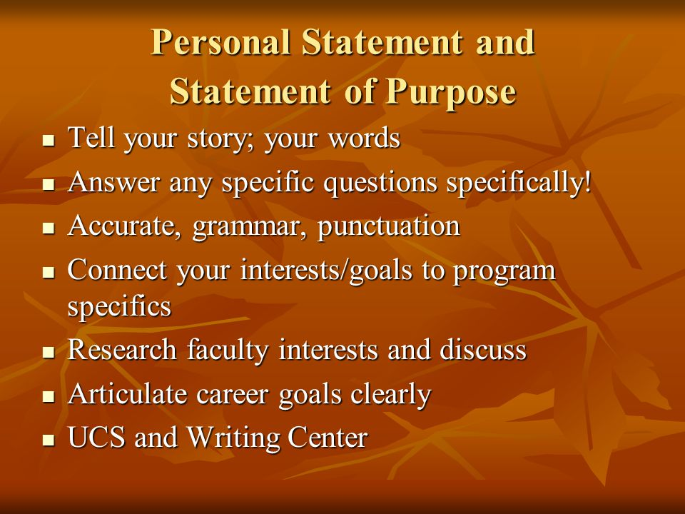 Personal Statement and Statement of Purpose Tell your story; your words Tell your story; your words Answer any specific questions specifically.