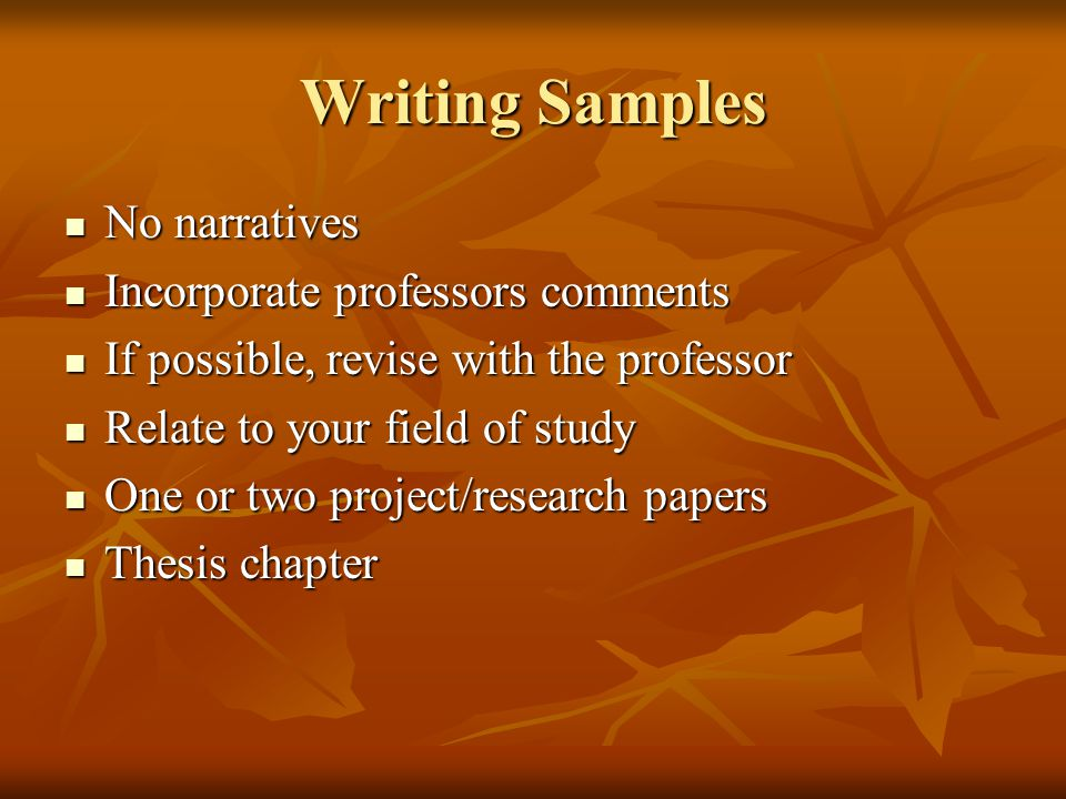 Writing Samples No narratives No narratives Incorporate professors comments Incorporate professors comments If possible, revise with the professor If possible, revise with the professor Relate to your field of study Relate to your field of study One or two project/research papers One or two project/research papers Thesis chapter Thesis chapter