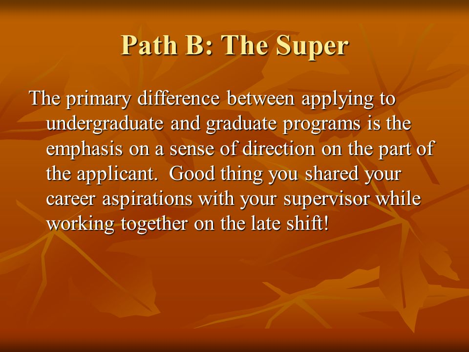 Path B: The Super The primary difference between applying to undergraduate and graduate programs is the emphasis on a sense of direction on the part of the applicant.