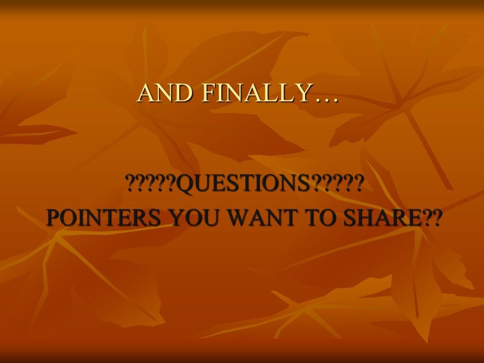 AND FINALLY… QUESTIONS POINTERS YOU WANT TO SHARE