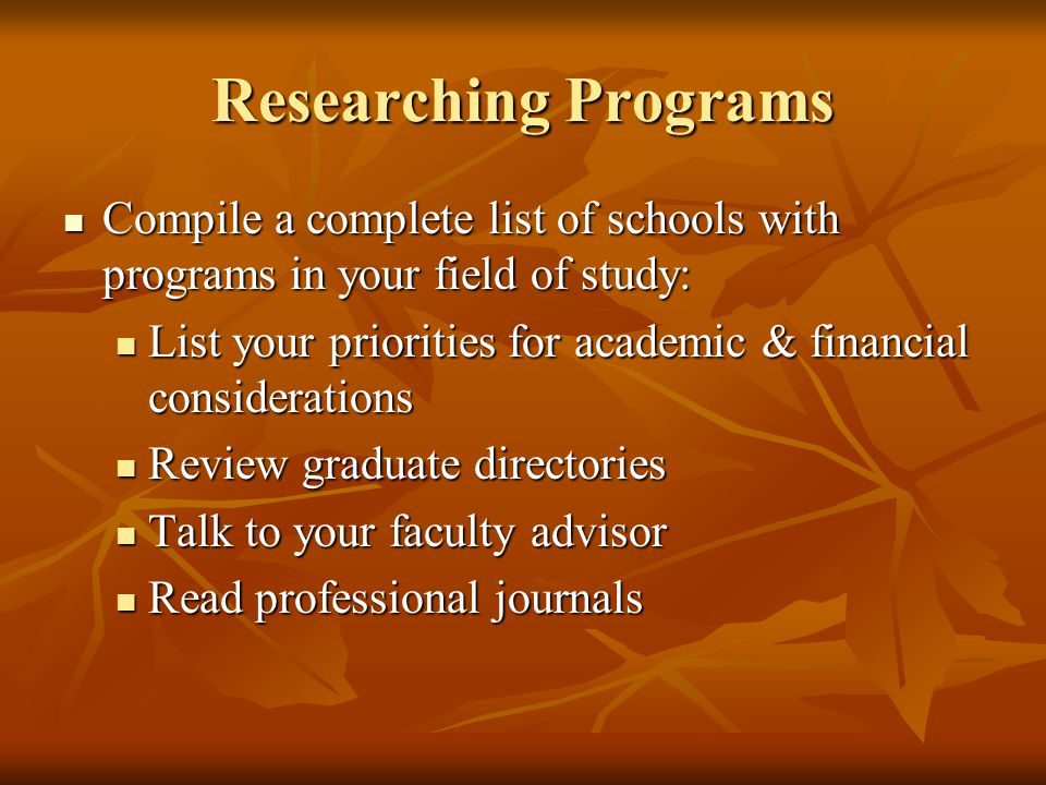 Researching Programs Compile a complete list of schools with programs in your field of study: Compile a complete list of schools with programs in your field of study: List your priorities for academic & financial considerations List your priorities for academic & financial considerations Review graduate directories Review graduate directories Talk to your faculty advisor Talk to your faculty advisor Read professional journals Read professional journals