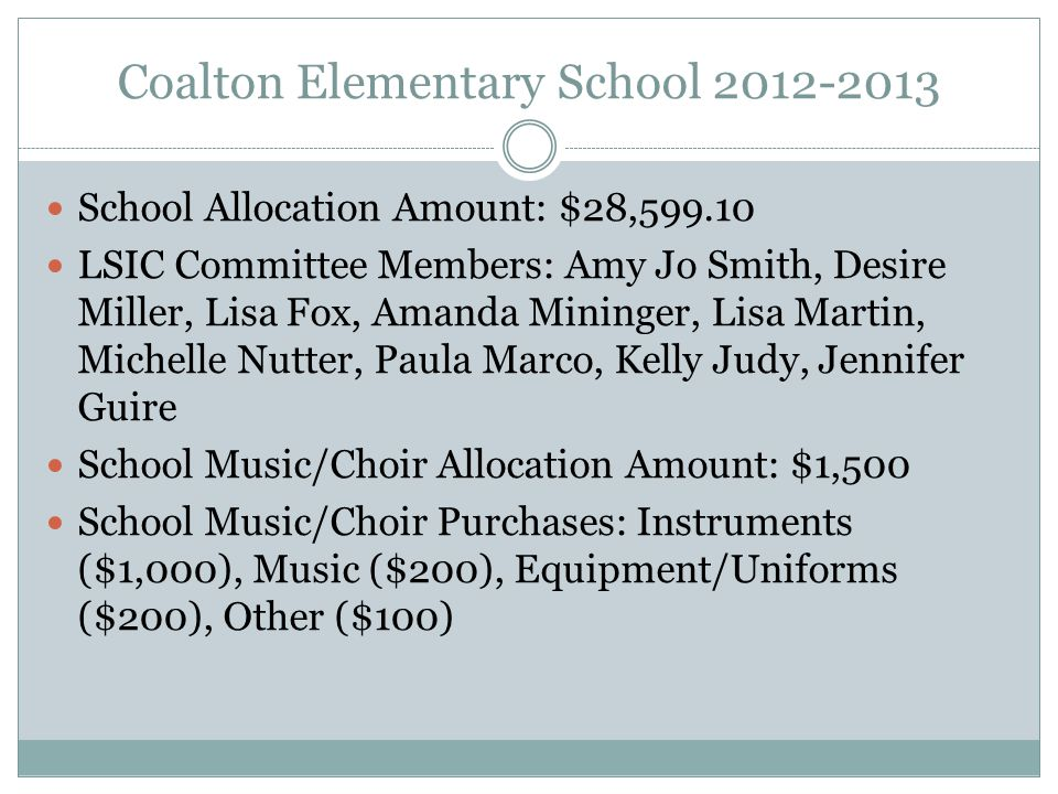 Coalton Elementary School 2012-2013 School Allocation Amount: $28,599.10 LSIC Committee Members: Amy Jo Smith, Desire Miller, Lisa Fox, Amanda Mininger, Lisa Martin, Michelle Nutter, Paula Marco, Kelly Judy, Jennifer Guire School Music/Choir Allocation Amount: $1,500 School Music/Choir Purchases: Instruments ($1,000), Music ($200), Equipment/Uniforms ($200), Other ($100)