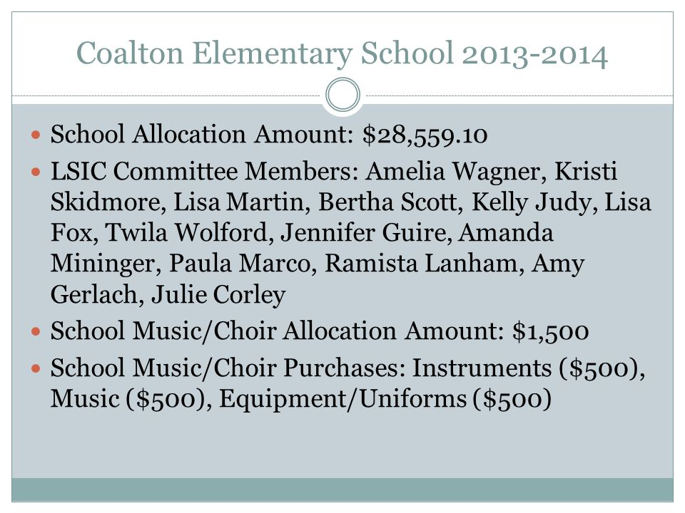Coalton Elementary School 2013-2014 School Allocation Amount: $28,559.10 LSIC Committee Members: Amelia Wagner, Kristi Skidmore, Lisa Martin, Bertha Scott, Kelly Judy, Lisa Fox, Twila Wolford, Jennifer Guire, Amanda Mininger, Paula Marco, Ramista Lanham, Amy Gerlach, Julie Corley School Music/Choir Allocation Amount: $1,500 School Music/Choir Purchases: Instruments ($500), Music ($500), Equipment/Uniforms ($500)