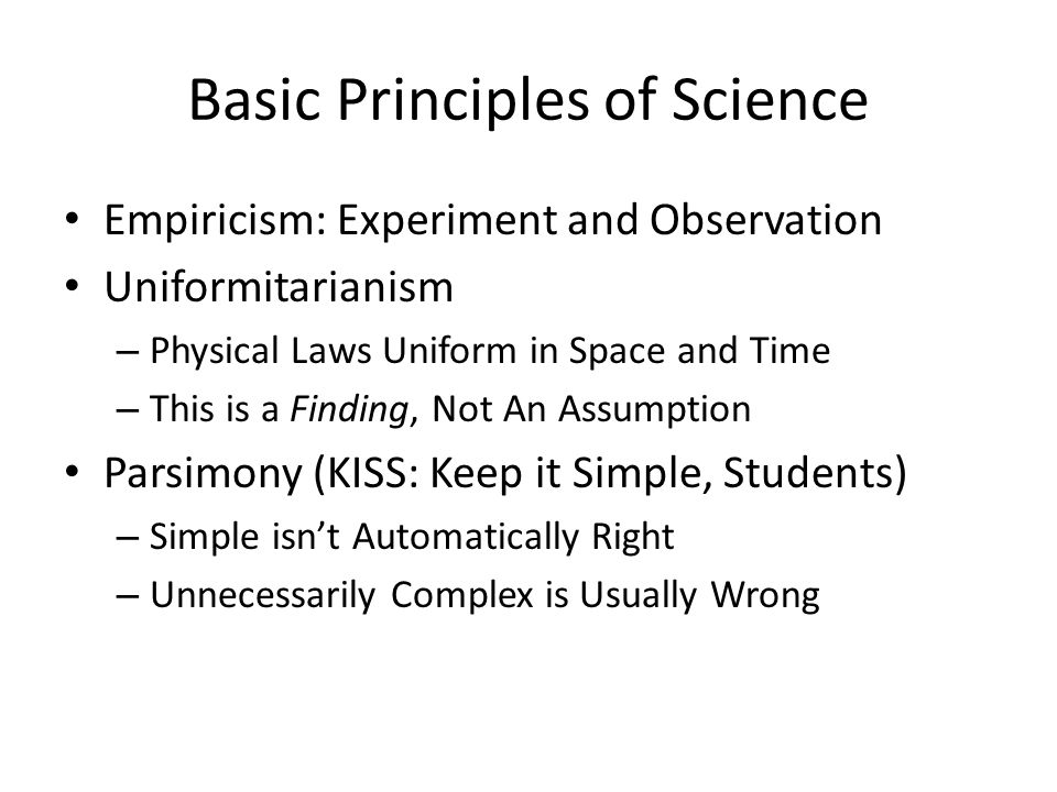 Basic Principles of Science Empiricism: Experiment and Observation Uniformitarianism – Physical Laws Uniform in Space and Time – This is a Finding, Not An Assumption Parsimony (KISS: Keep it Simple, Students) – Simple isn't Automatically Right – Unnecessarily Complex is Usually Wrong