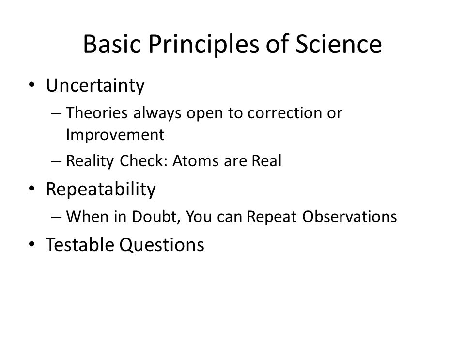 Basic Principles of Science Uncertainty – Theories always open to correction or Improvement – Reality Check: Atoms are Real Repeatability – When in Doubt, You can Repeat Observations Testable Questions